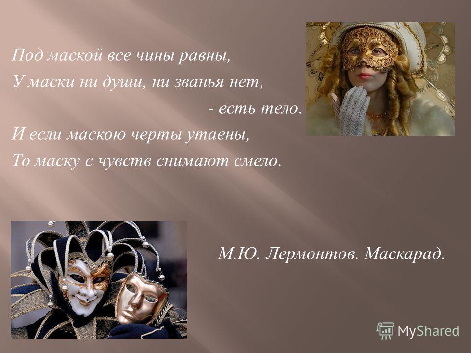 Под маской все чины равны, У маски ни души, ни званья нет, - есть тело. И если маскою черты утаены, То маску с чувств снимают смело. М. Ю. Лермонтов. Маскарад.