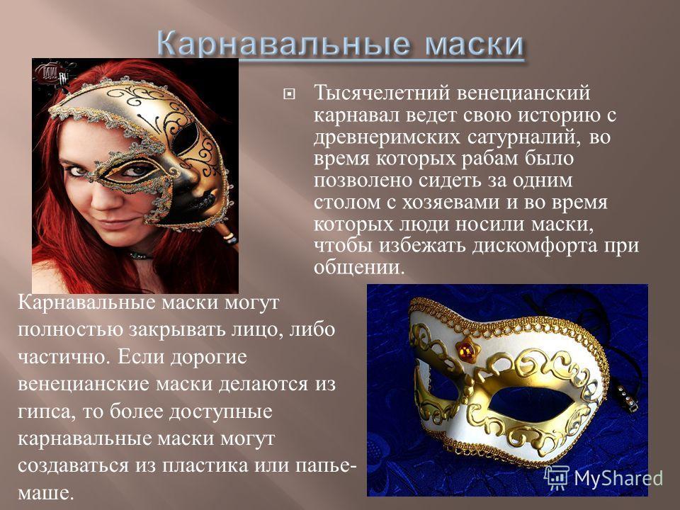 Тысячелетний венецианский карнавал ведет свою историю с древнеримских сатурналий, во время которых рабам было позволено сидеть за одним столом с хозяевами и во время которых люди носили маски, чтобы избежать дискомфорта при общении. Карнавальные маск