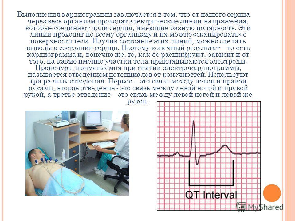 Выполнения кардиограммы заключается в том, что от нашего сердца через весь организм проходят электрические линии напряжения, которые соединяют доли сердца, имеющие разную полярность. Эти линии проходят по всему организму и их можно «сканировать» с по