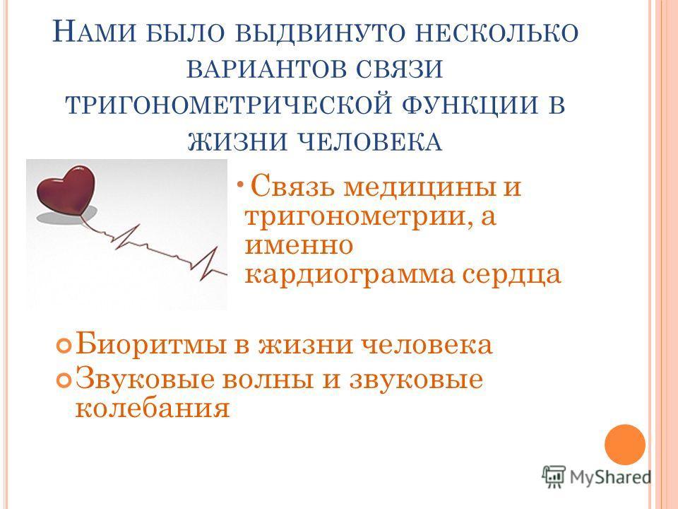 Н АМИ БЫЛО ВЫДВИНУТО НЕСКОЛЬКО ВАРИАНТОВ СВЯЗИ ТРИГОНОМЕТРИЧЕСКОЙ ФУНКЦИИ В ЖИЗНИ ЧЕЛОВЕКА Связь медицины и тригонометрии, а именно кардиограмма сердца Биоритмы в жизни человека Звуковые волны и звуковые колебания