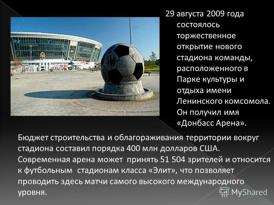 29 августа 2009 года состоялось торжественное открытие нового стадиона команды, расположенного в Парке культуры и отдыха имени Ленинского комсомола. Он получил имя « Донбасс Арена ». Бюджет строительства и облагораживания территории вокруг стадиона с
