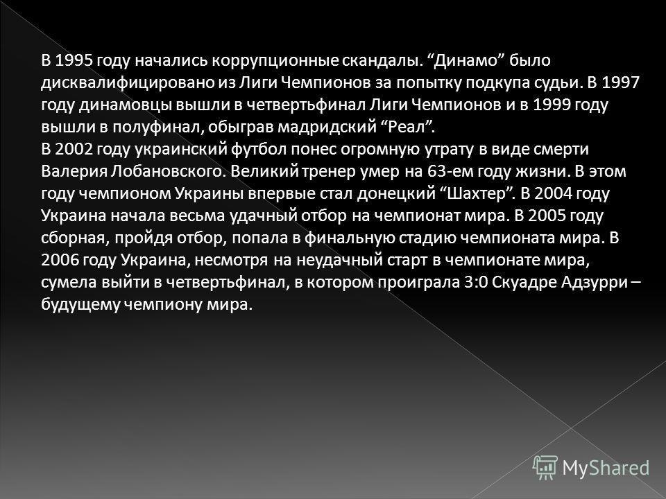 В 1995 году начались коррупционные скандалы. Динамо было дисквалифицировано из Лиги Чемпионов за попытку подкупа судьи. В 1997 году динамовцы вышли в четвертьфинал Лиги Чемпионов и в 1999 году вышли в полуфинал, обыграв мадридский Реал. В 2002 году у