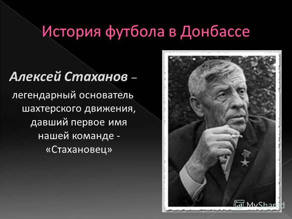 Алексей Стаханов – легендарный основатель шахтерского движения, давший первое имя нашей команде - « Стахановец »