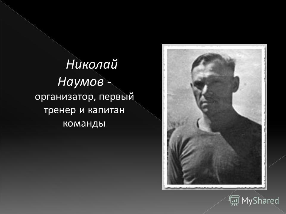 Николай Наумов - организатор, первый тренер и капитан команды