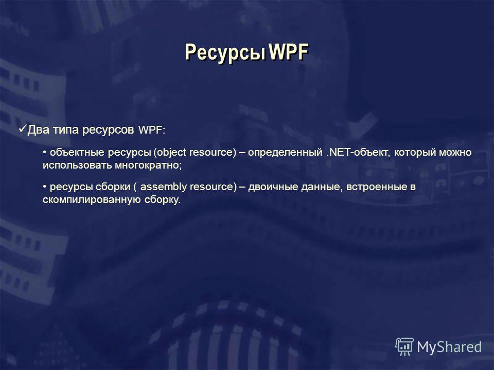 Ресурсы WPF Два типа ресурсов WPF: объектные ресурсы (object resource) – определенный.NET-объект, который можно использовать многократно; ресурсы сборки ( assembly resource) – двоичные данные, встроенные в скомпилированную сборку.