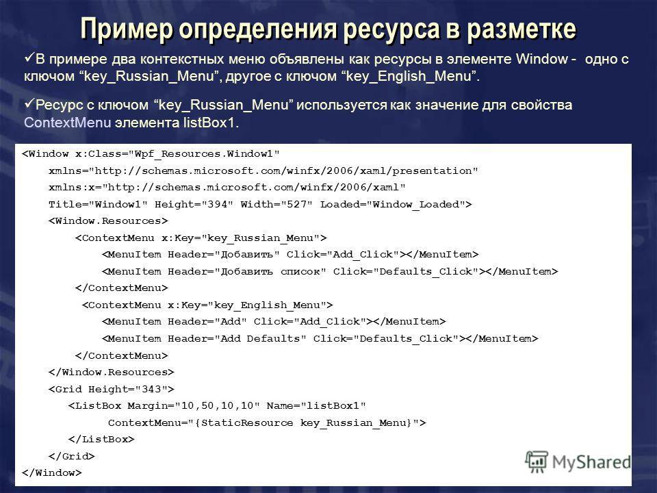 Пример определения ресурса в разметке В примере два контекстных меню объявлены как ресурсы в элементе Window - одно с ключом key_Russian_Menu, другое с ключом key_English_Menu. Ресурс с ключом key_Russian_Menu используется как значение для свойства C
