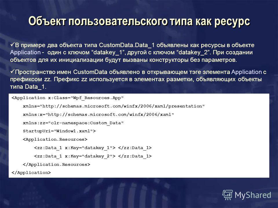 Объект пользовательского типа как ресурс В примере два объекта типа CustomData.Data_1 объявлены как ресурсы в объекте Application - один с ключом datakey_1, другой с ключом datakey_2. При создании объектов для их инициализации будут вызваны конструкт