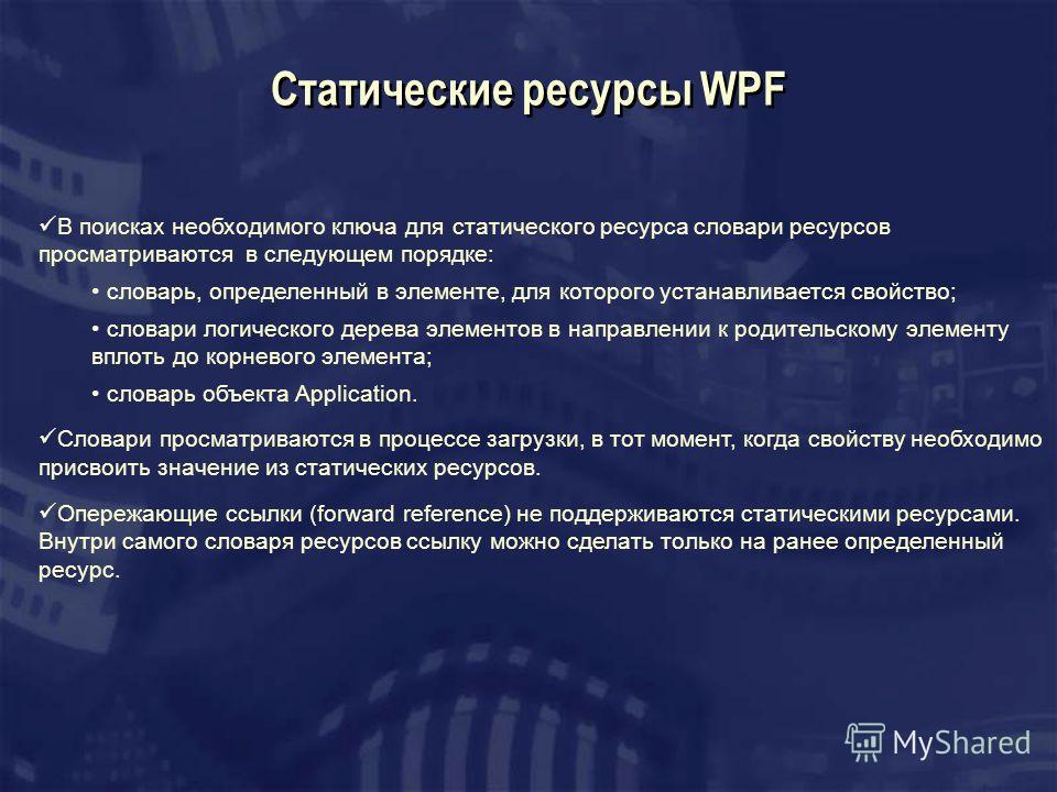 Cтатические ресурсы WPF В поисках необходимого ключа для статического ресурса словари ресурсов просматриваются в следующем порядке: словарь, определенный в элементе, для которого устанавливается свойство; словари логического дерева элементов в направ