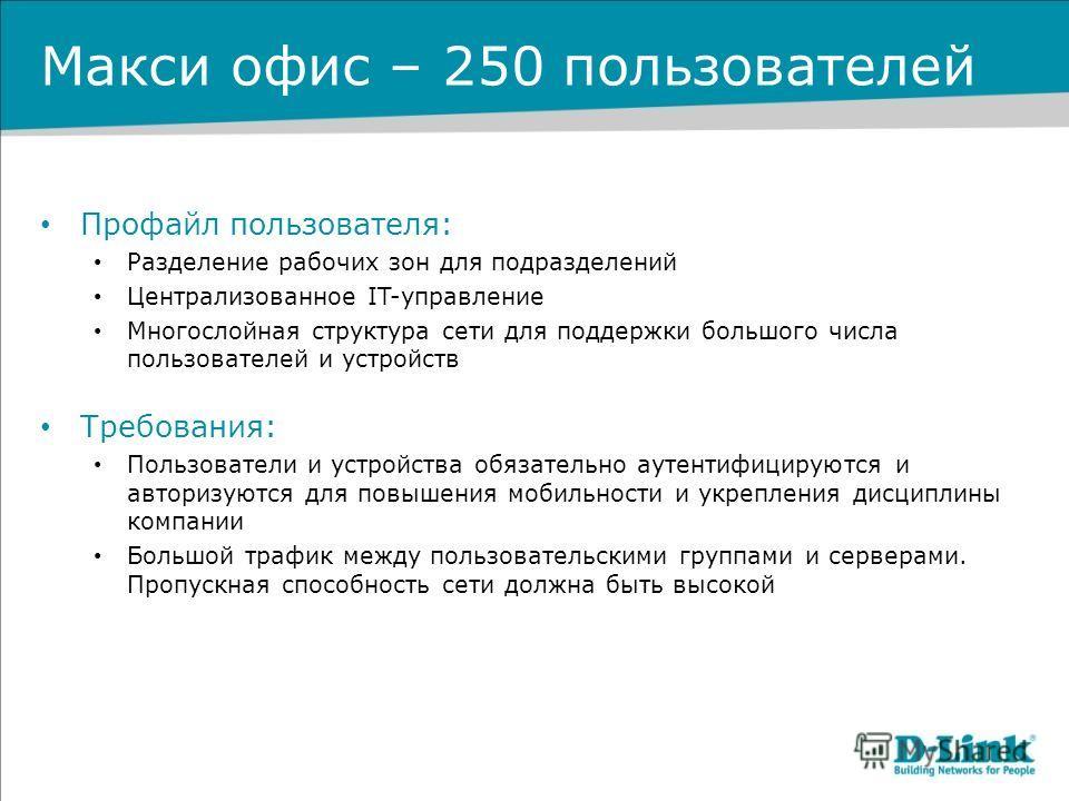 Макси офис – 250 пользователей Профайл пользователя: Разделение рабочих зон для подразделений Централизованное IT-управление Многослойная структура сети для поддержки большого числа пользователей и устройств Требования: Пользователи и устройства обяз