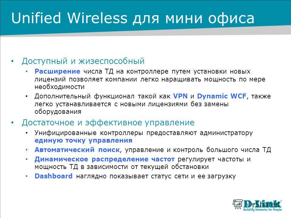 Unified Wireless для мини офиса Доступный и жизеспособный Расширение числа ТД на контроллере путем установки новых лицензий позволяет компании легко наращивать мощность по мере необходимости Дополнительный функционал такой как VPN и Dynamic WCF, такж