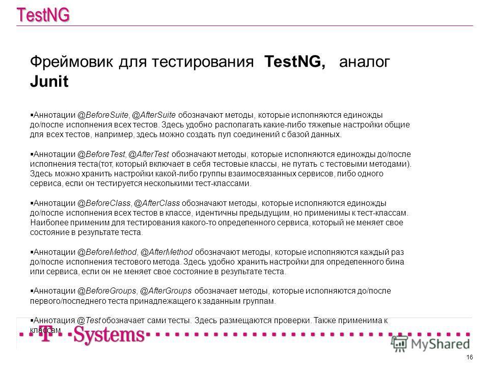 TestNG 16 Фреймовик для тестирования TestNG, аналог Junit Аннотации @BeforeSuite, @AfterSuite обозначают методы, которые исполняются единожды до/после исполнения всех тестов. Здесь удобно располагать какие-либо тяжелые настройки общие для всех тестов