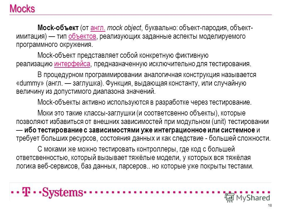 Mocks 18 Mock-объект (от англ. mock object, буквально: объект-пародия, объект- имитация) тип объектов, реализующих заданные аспекты моделируемого программного окружения.англ.объектов Mock-объект представляет собой конкретную фиктивную реализацию инте