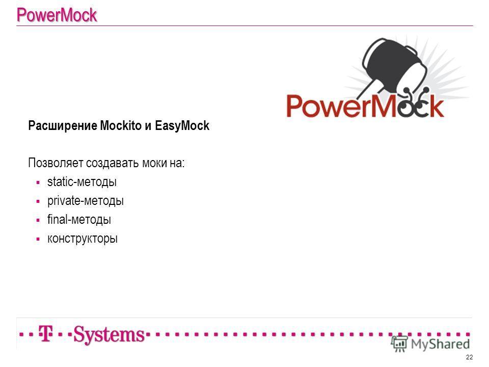 PowerMock 22 Расширение Mockito и EasyMock Позволяет создавать моки на: static-методы private-методы final-методы конструкторы