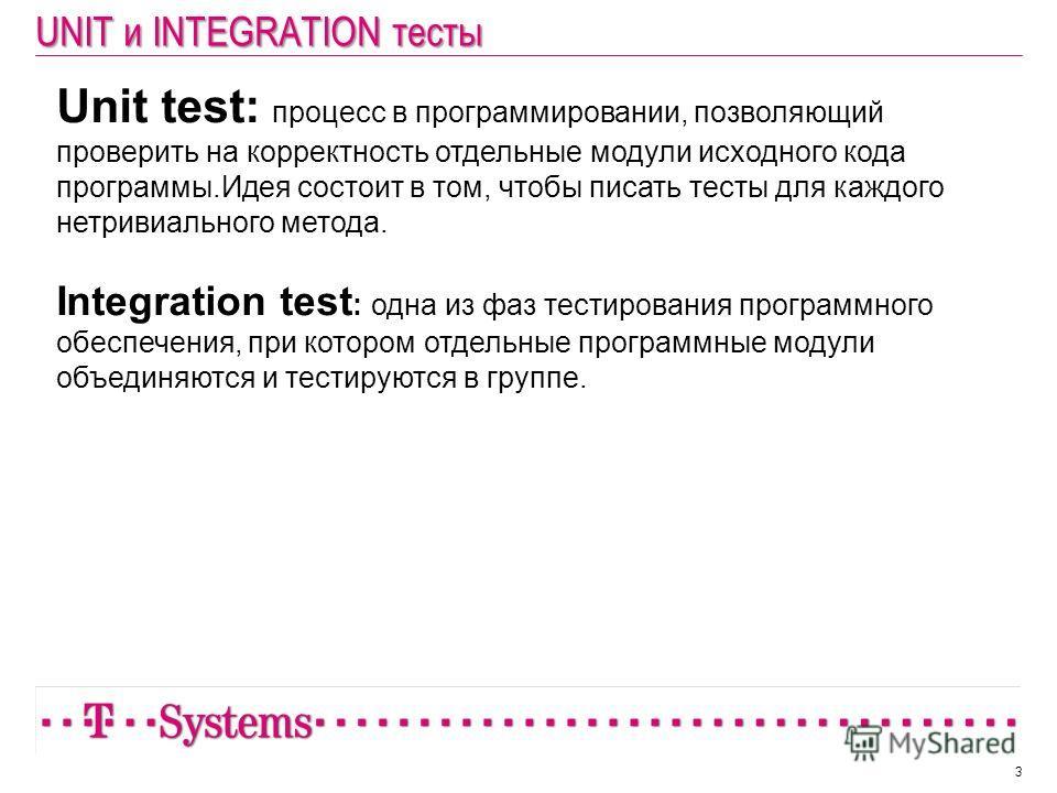 UNIT и INTEGRATION тесты 3 Unit test: процесс в программировании, позволяющий проверить на корректность отдельные модули исходного кода программы.Идея состоит в том, чтобы писать тесты для каждого нетривиального метода. Integration test : одна из фаз