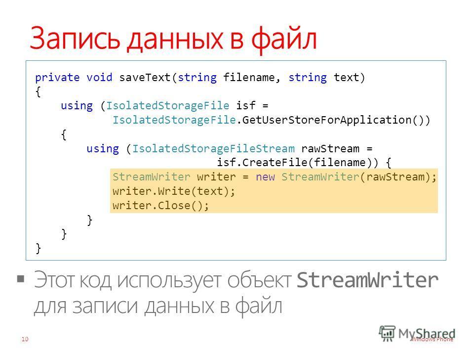 Windows Phone Запись данных в файл private void saveText(string filename, string text) { using (IsolatedStorageFile isf = IsolatedStorageFile.GetUserStoreForApplication()) { using (IsolatedStorageFileStream rawStream = isf.CreateFile(filename)) { Str