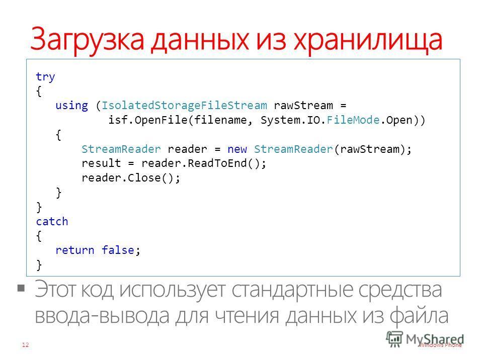 Windows Phone Загрузка данных из хранилища try { using (IsolatedStorageFileStream rawStream = isf.OpenFile(filename, System.IO.FileMode.Open)) { StreamReader reader = new StreamReader(rawStream); result = reader.ReadToEnd(); reader.Close(); } } catch