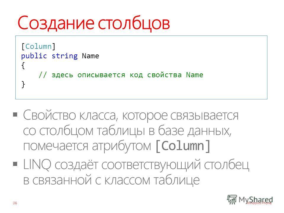 Windows Phone Создание столбцов 36 [Column] public string Name { // здесь описывается код свойства Name }