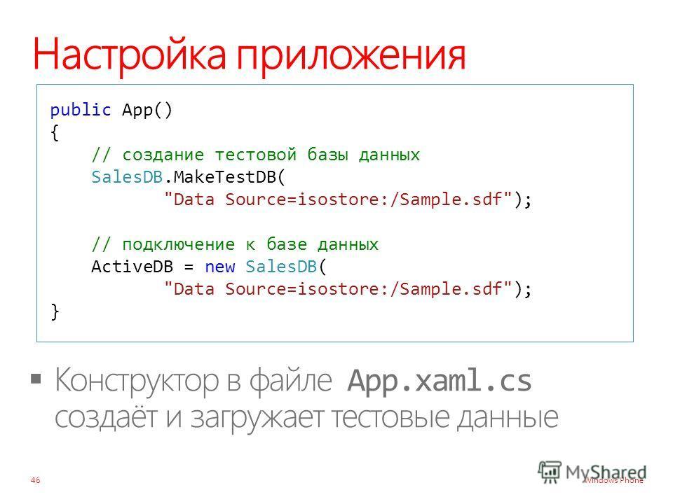 Windows Phone Настройка приложения 46 public App() { // создание тестовой базы данных SalesDB.MakeTestDB( Data Source=isostore:/Sample.sdf); // подключение к базе данных ActiveDB = new SalesDB( Data Source=isostore:/Sample.sdf); }