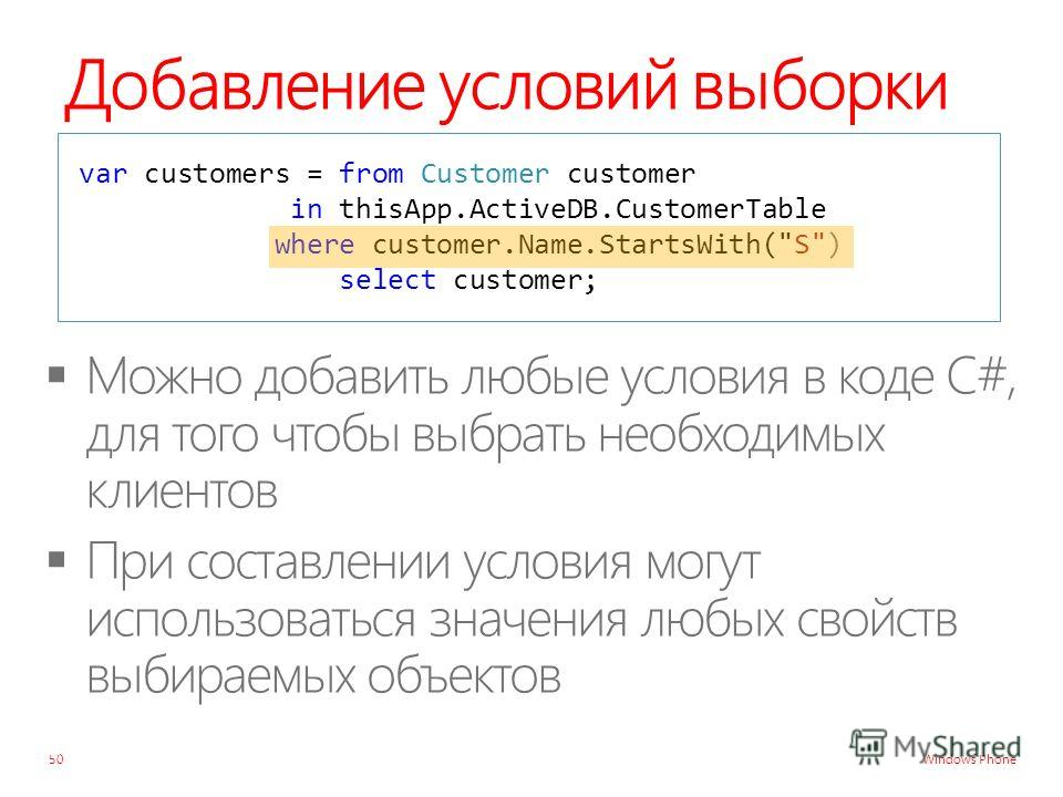 Windows Phone Добавление условий выборки 50 var customers = from Customer customer in thisApp.ActiveDB.CustomerTable where customer.Name.StartsWith(S) select customer;