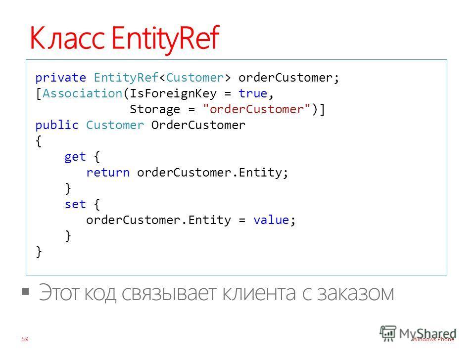 Windows Phone Класс EntityRef 59 private EntityRef orderCustomer; [Association(IsForeignKey = true, Storage = orderCustomer)] public Customer OrderCustomer { get { return orderCustomer.Entity; } set { orderCustomer.Entity = value; } }