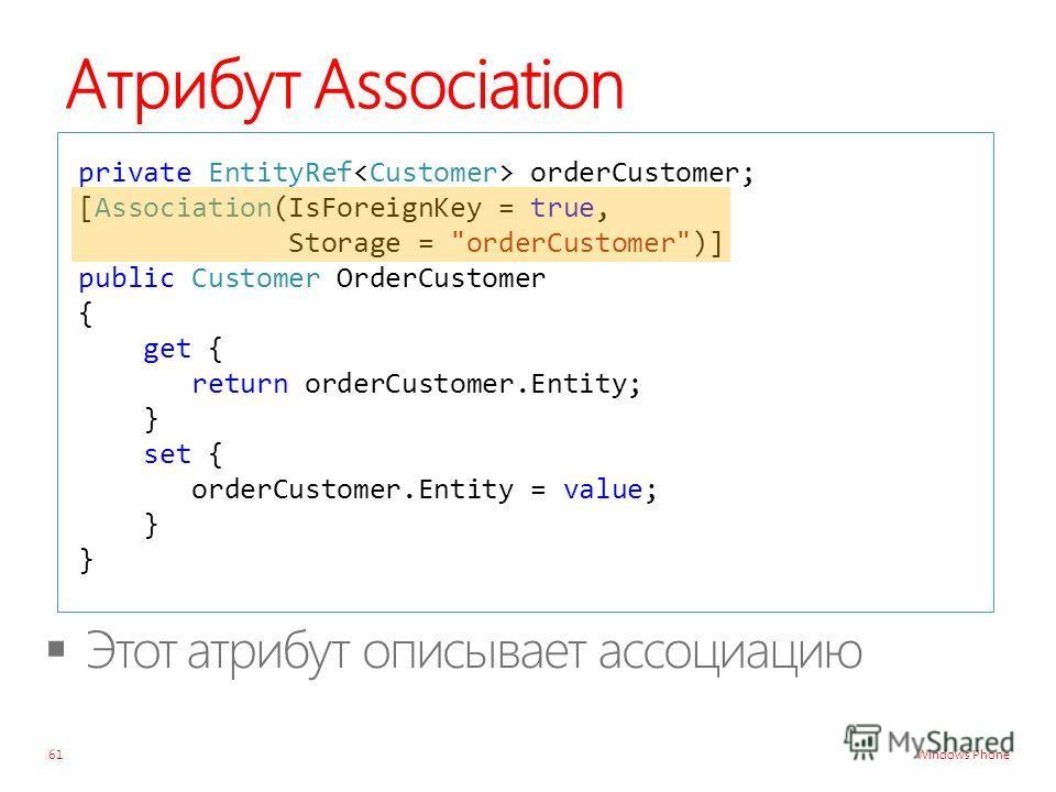 Windows Phone Атрибут Association 61 private EntityRef orderCustomer; [Association(IsForeignKey = true, Storage = orderCustomer)] public Customer OrderCustomer { get { return orderCustomer.Entity; } set { orderCustomer.Entity = value; } }