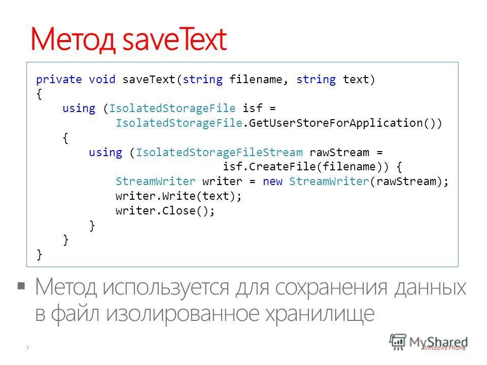 Windows Phone Метод saveText private void saveText(string filename, string text) { using (IsolatedStorageFile isf = IsolatedStorageFile.GetUserStoreForApplication()) { using (IsolatedStorageFileStream rawStream = isf.CreateFile(filename)) { StreamWri