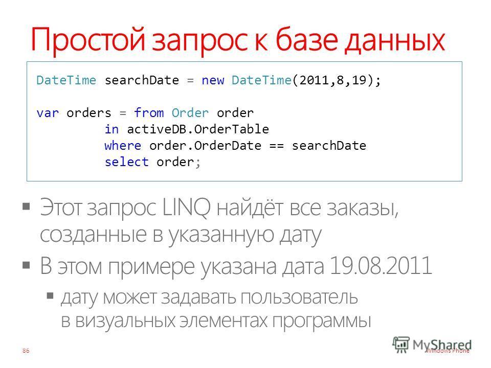 Windows Phone Простой запрос к базе данных 86 DateTime searchDate = new DateTime(2011,8,19); var orders = from Order order in activeDB.OrderTable where order.OrderDate == searchDate select order;