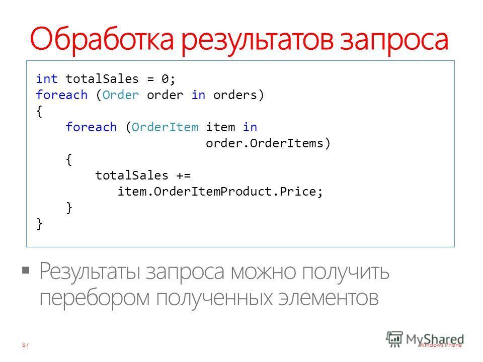 Windows Phone Обработка результатов запроса 87 int totalSales = 0; foreach (Order order in orders) { foreach (OrderItem item in order.OrderItems) { totalSales += item.OrderItemProduct.Price; } }