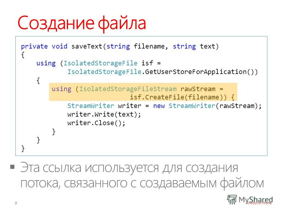 Windows Phone Создание файла private void saveText(string filename, string text) { using (IsolatedStorageFile isf = IsolatedStorageFile.GetUserStoreForApplication()) { using (IsolatedStorageFileStream rawStream = isf.CreateFile(filename)) { StreamWri