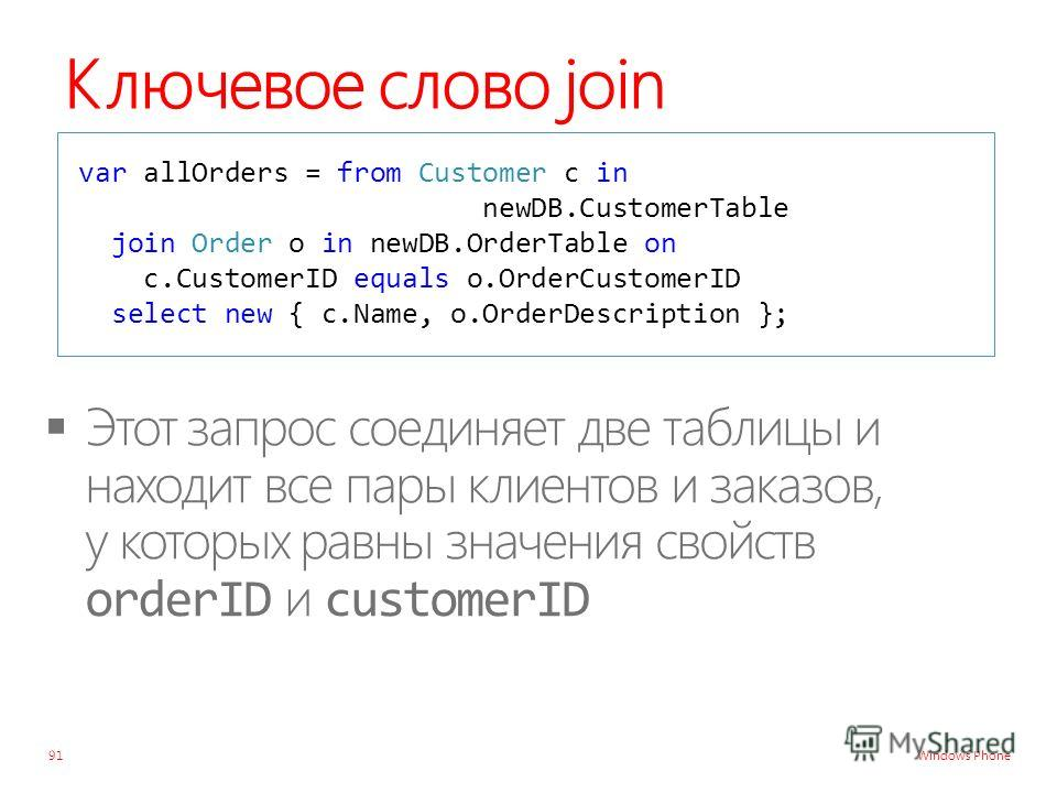 Windows Phone Ключевое слово join 91 var allOrders = from Customer c in newDB.CustomerTable join Order o in newDB.OrderTable on c.CustomerID equals o.OrderCustomerID select new { c.Name, o.OrderDescription };