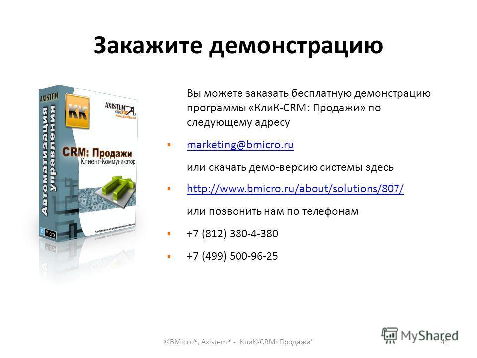 Закажите демонстрацию Вы можете заказать бесплатную демонстрацию программы «КлиК-CRM: Продажи» по следующему адресу marketing@bmicro.ru или скачать демо-версию системы здесь http://www.bmicro.ru/about/solutions/807/ или позвонить нам по телефонам +7