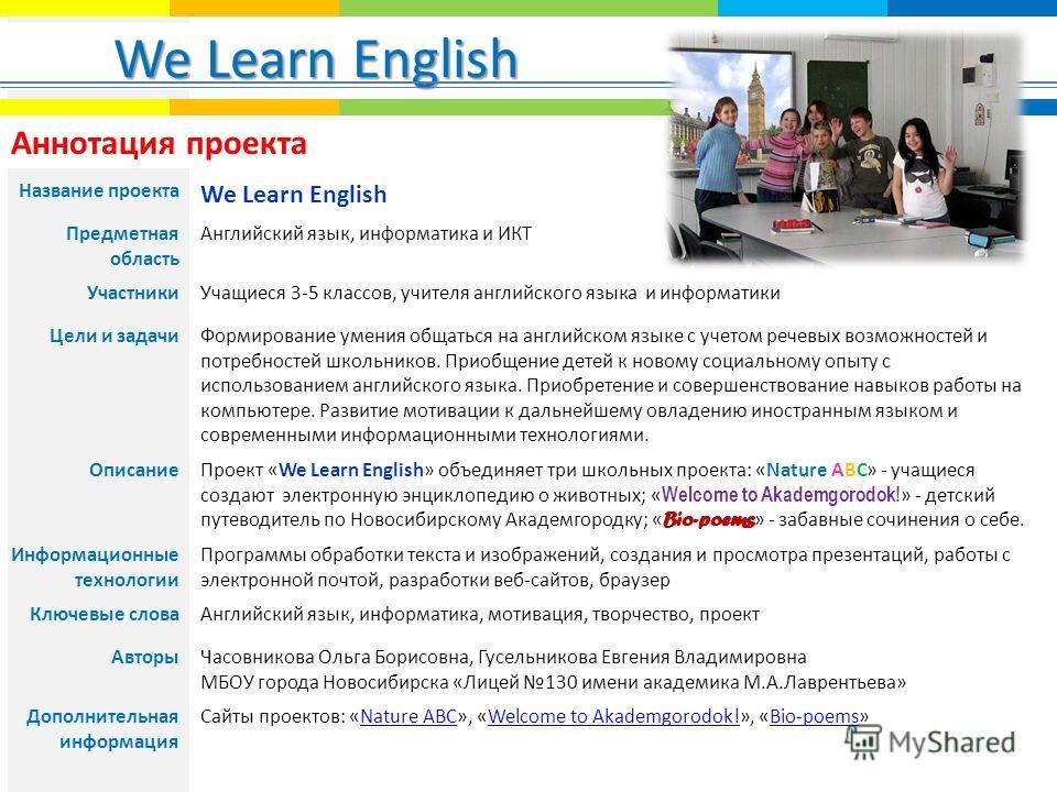 We Learn English. Аннотация проекта Название проекта We Learn English Предметная область Английский язык, информатика и ИКТ УчастникиУчащиеся 3-5 классов, учителя английского языка и информатики Цели и задачиФормирование умения общаться на английском