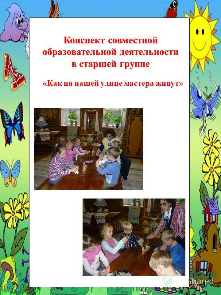 Конспект совместной образовательной деятельности в старшей группе «Как на нашей улице мастера живут»