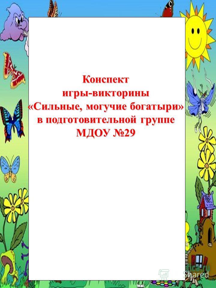 Конспект игры-викторины «Сильные, могучие богатыри» в подготовительной группе МДОУ 29