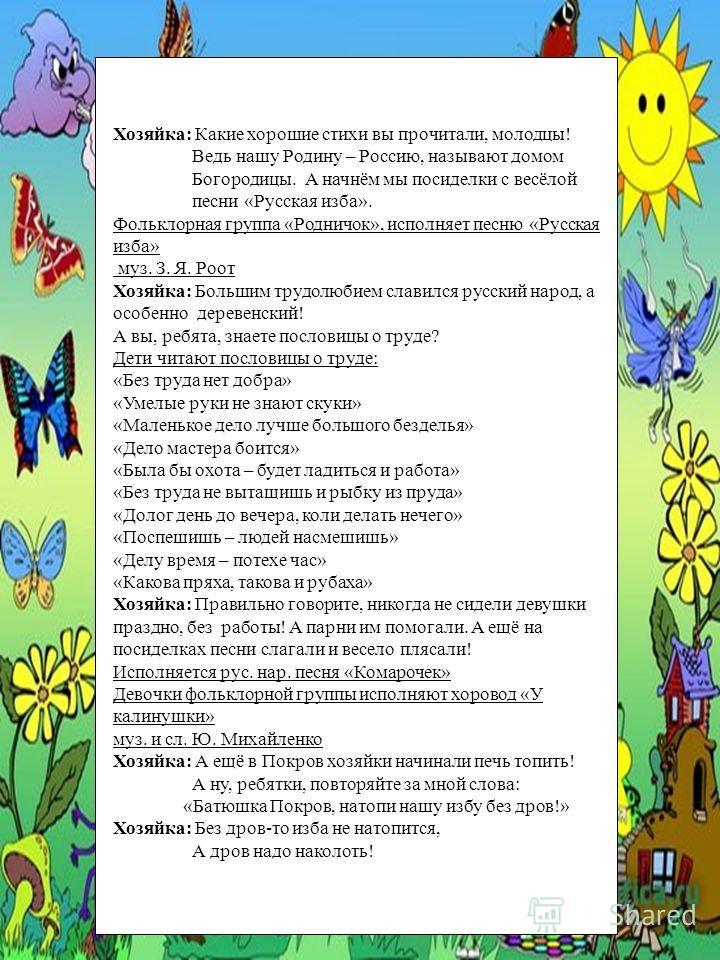 Хозяйка: Какие хорошие стихи вы прочитали, молодцы! Ведь нашу Родину – Россию, называют домом Богородицы. А начнём мы посиделки с весёлой песни «Русская изба». Фольклорная группа «Родничок», исполняет песню «Русская изба» муз. З. Я. Роот Хозяйка: Бол