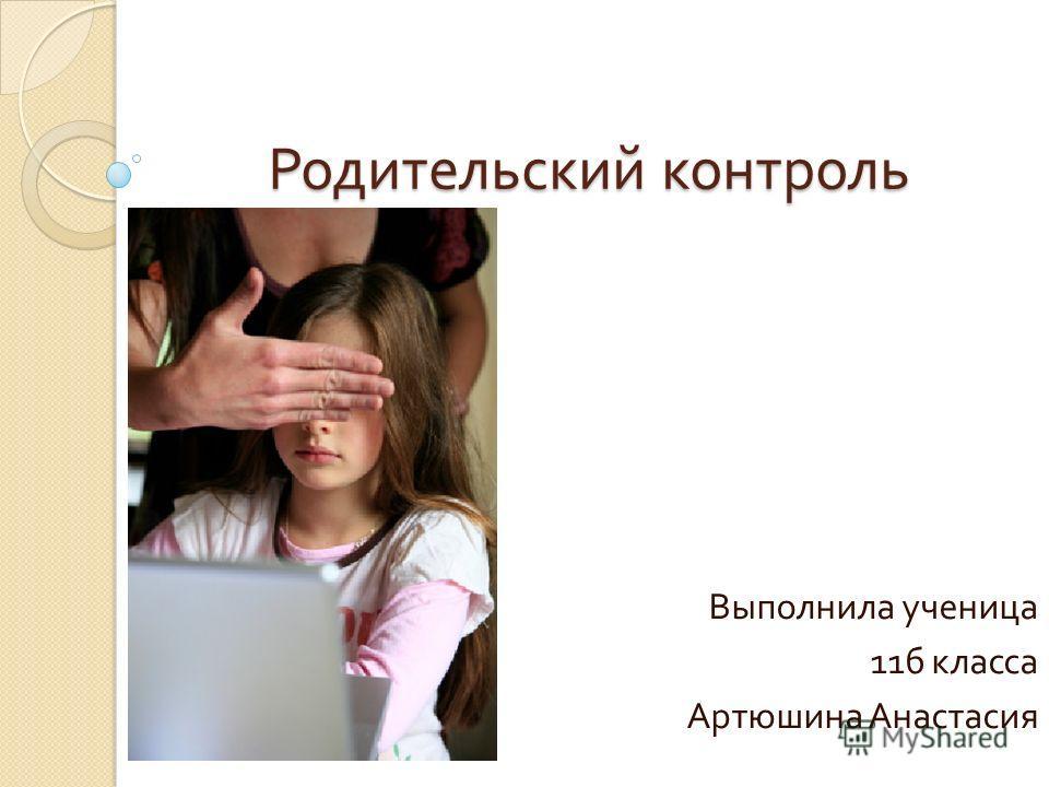 Родительский контроль Выполнила ученица 11 б класса Артюшина Анастасия