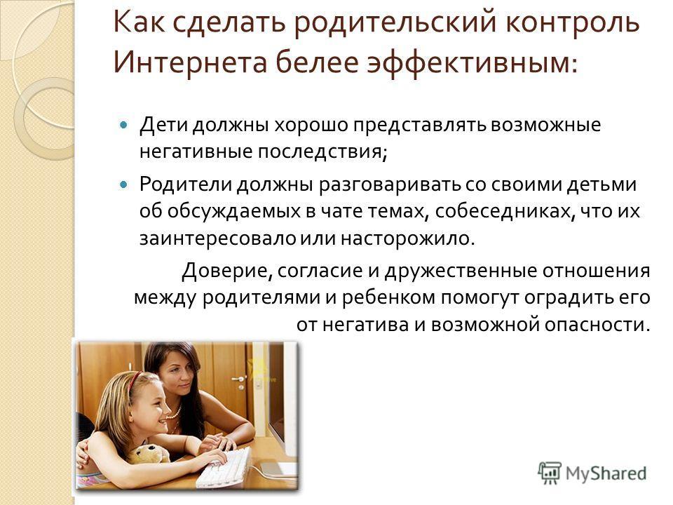 Как сделать родительский контроль Интернета белее эффективным : Дети должны хорошо представлять возможные негативные последствия ; Родители должны разговаривать со своими детьми об обсуждаемых в чате темах, собеседниках, что их заинтересовало или нас