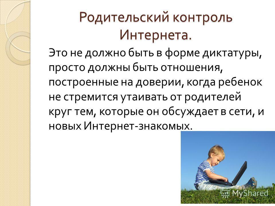 Родительский контроль Интернета. Это не должно быть в форме диктатуры, просто должны быть отношения, построенные на доверии, когда ребенок не стремится утаивать от родителей круг тем, которые он обсуждает в сети, и новых Интернет - знакомых.