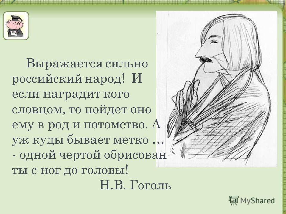 Выражается сильно российский народ! И если наградит кого словцом, то пойдет оно ему в род и потомство. А уж куды бывает метко … - одной чертой обрисован ты с ног до головы! Н.В. Гоголь