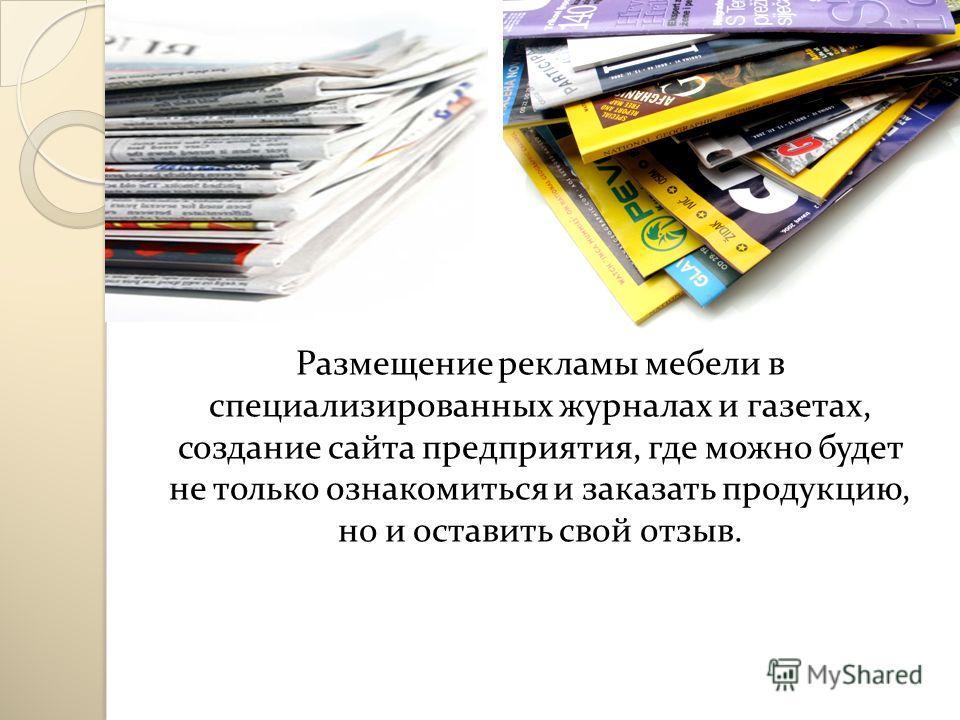 Размещение рекламы мебели в специализированных журналах и газетах, создание сайта предприятия, где можно будет не только ознакомиться и заказать продукцию, но и оставить свой отзыв.