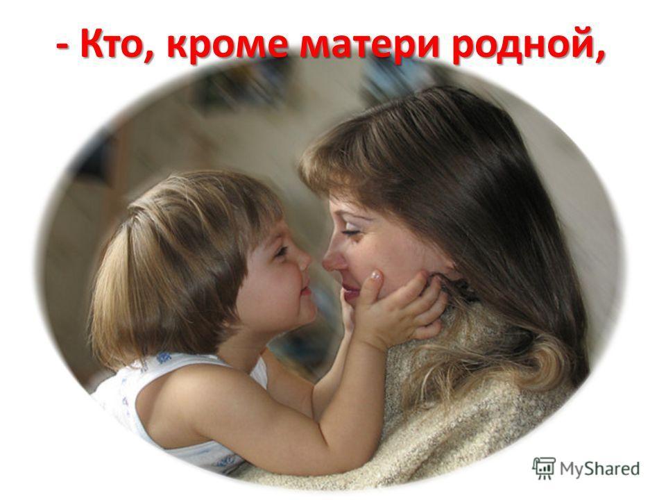 - Кто, кроме матери родной,