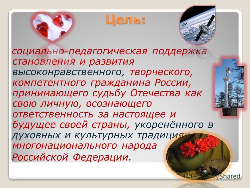 Цель: социально-педагогическая поддержка становления и развития высоконравственного, творческого, компетентного гражданина России, принимающего судьбу Отечества как свою личную, осознающего ответственность за настоящее и будущее своей страны, укоренё