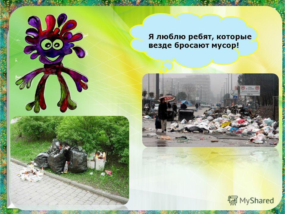 Я люблю ребят, которые везде бросают мусор!