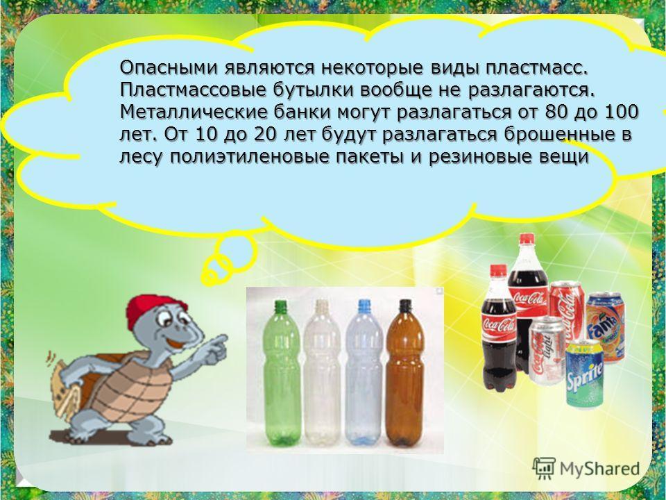 Опасными являются некоторые виды пластмасс. Пластмассовые бутылки вообще не разлагаются. Металлические банки могут разлагаться от 80 до 100 лет. От 10 до 20 лет будут разлагаться брошенные в лесу полиэтиленовые пакеты и резиновые вещи