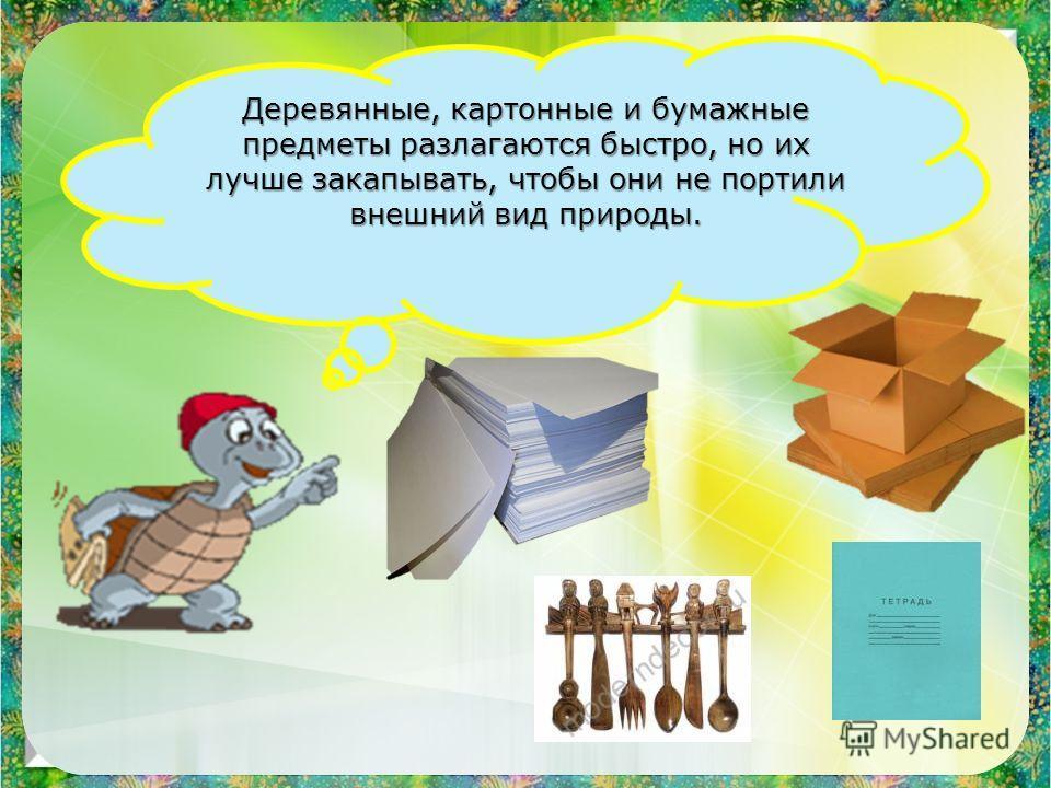 Деревянные, картонные и бумажные предметы разлагаются быстро, но их лучше закапывать, чтобы они не портили внешний вид природы.