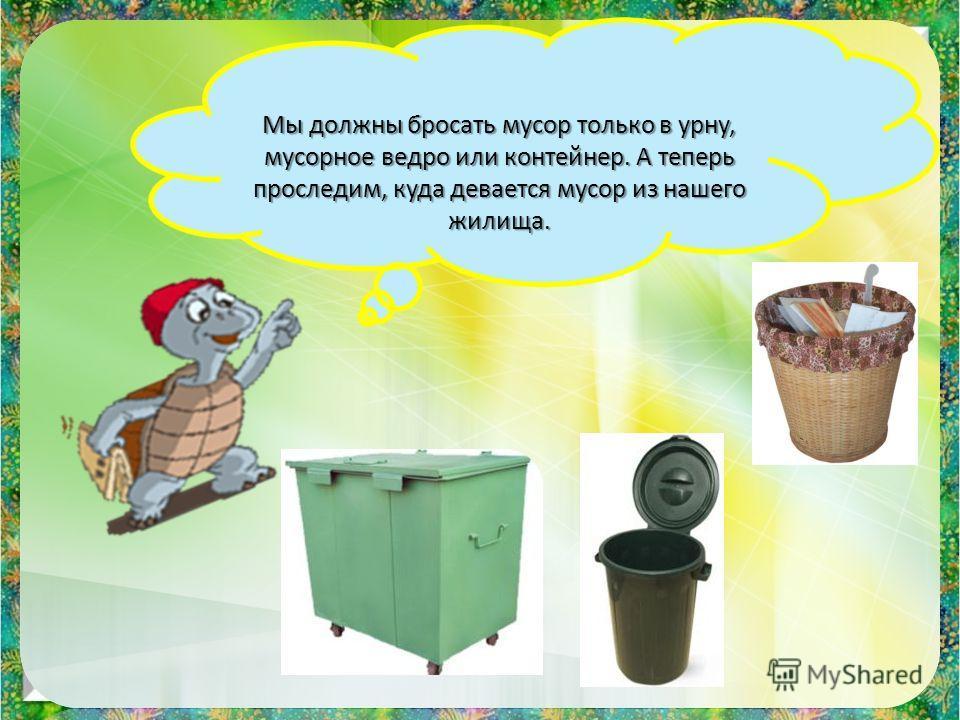 Мы должны бросать мусор только в урну, мусорное ведро или контейнер. А теперь проследим, куда девается мусор из нашего жилища.