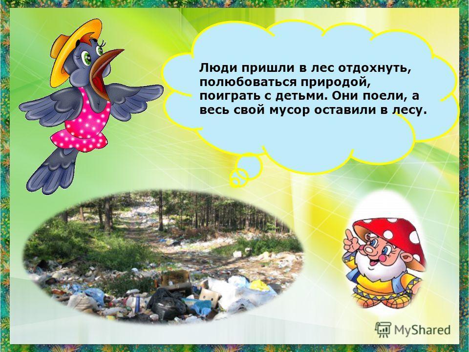 Люди пришли в лес отдохнуть, полюбоваться природой, поиграть с детьми. Они поели, а весь свой мусор оставили в лесу.
