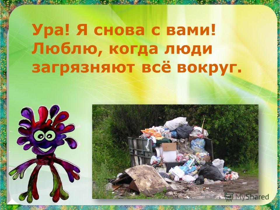 Ура! Я снова с вами! Люблю, когда люди загрязняют всё вокруг.