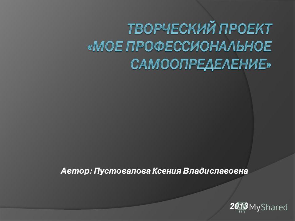 Автор: Пустовалова Ксения Владиславовна 2013