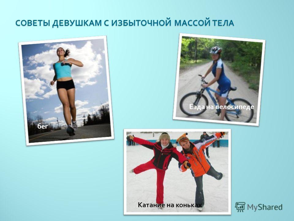 СОВЕТЫ ДЕВУШКАМ С ИЗБЫТОЧНОЙ МАССОЙ ТЕЛА бег Езда на велосипеде Катание на коньках